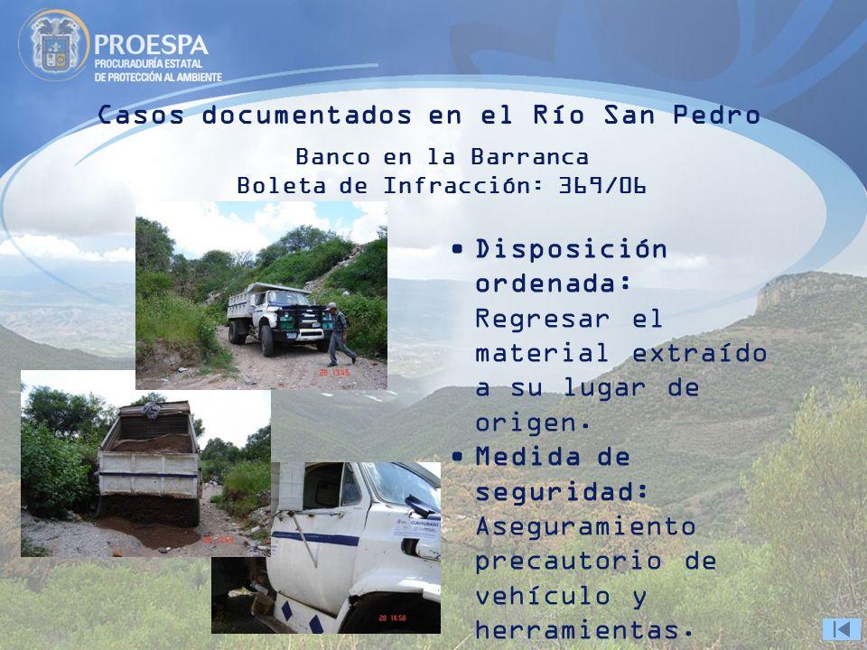 Casos documentados en el Río San Pedro Banco en la Barranca Boleta de Infracción: 369/06 Disposición ordenada: Regresar el material extraído a su lugar de origen.