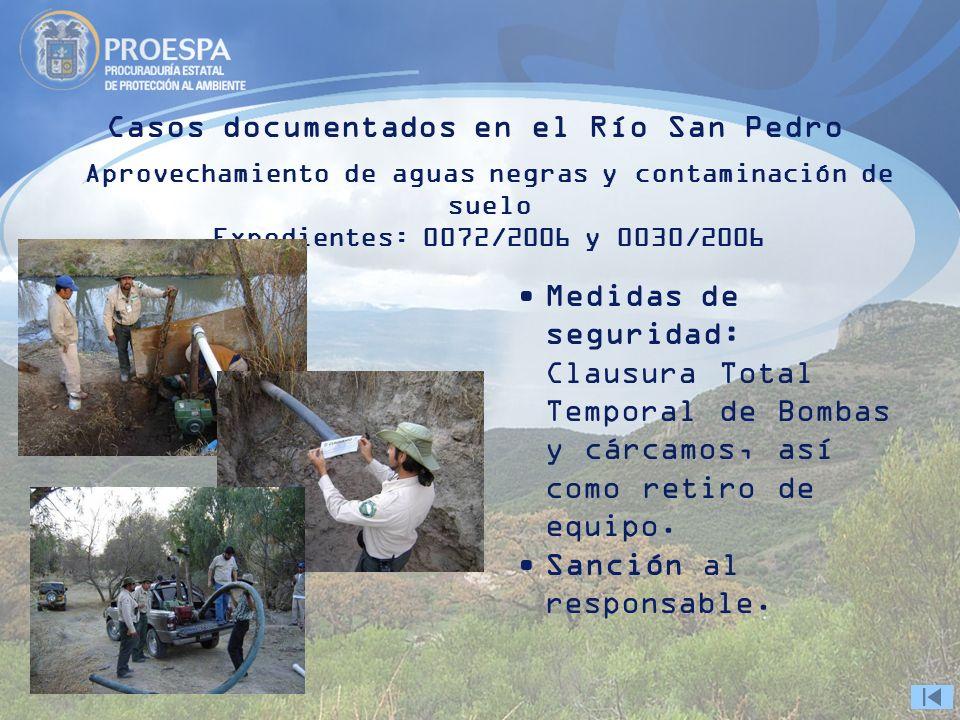 Casos documentados en el Río San Pedro Aprovechamiento de aguas negras y contaminación de suelo Expedientes: 0072/2006 y 0030/2006 Medidas de seguridad: Clausura Total Temporal de Bombas y cárcamos, así como retiro de equipo.