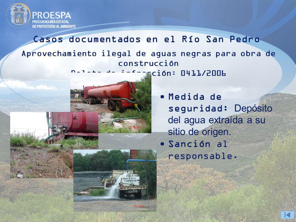 Casos documentados en el Río San Pedro Aprovechamiento ilegal de aguas negras para obra de construcción Boleta de infracción: 0411/2006 Medida de seguridad: Depósito del agua extraída a su sitio de origen.
