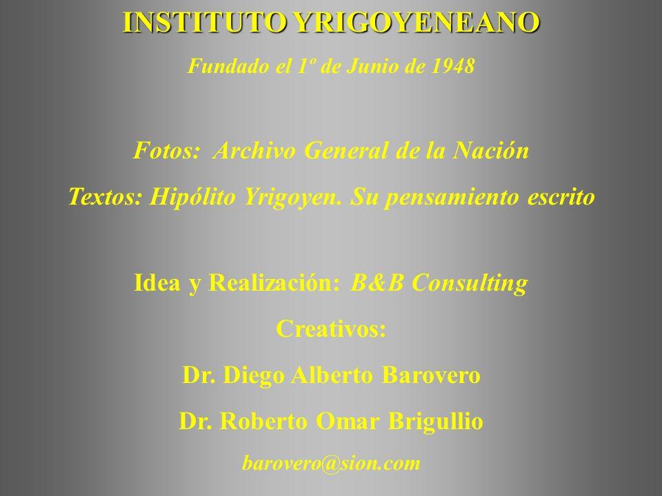 INSTITUTO YRIGOYENEANO Fundado el 1º de Junio de 1948 Fotos: Archivo General de la Nación Textos: Hipólito Yrigoyen.