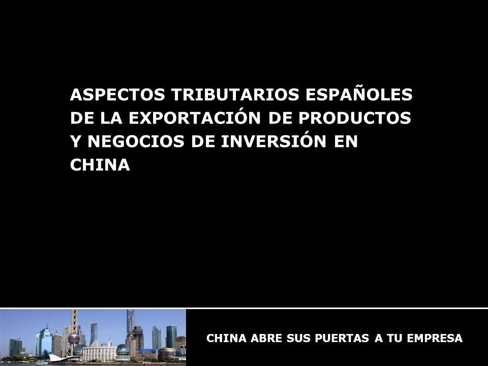 CHINA ABRE SUS PUERTAS A TU EMPRESA ASPECTOS TRIBUTARIOS ESPAÑOLES DE LA EXPORTACIÓN DE PRODUCTOS Y NEGOCIOS DE INVERSIÓN EN CHINA CHINA ABRE SUS PUERTAS A TU EMPRESA