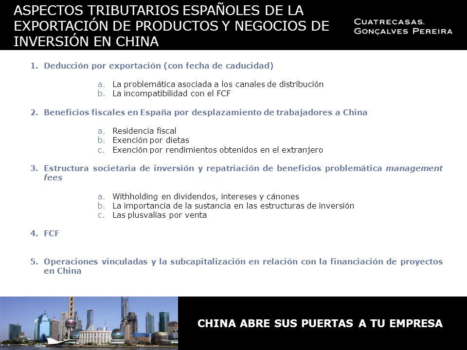 ASPECTOS TRIBUTARIOS ESPAÑOLES DE LA EXPORTACIÓN DE PRODUCTOS Y NEGOCIOS DE INVERSIÓN EN CHINA 1.Deducción por exportación (con fecha de caducidad) a.La problemática asociada a los canales de distribución b.La incompatibilidad con el FCF 2.Beneficios fiscales en España por desplazamiento de trabajadores a China a.Residencia fiscal b.Exención por dietas c.Exención por rendimientos obtenidos en el extranjero 3.Estructura societaria de inversión y repatriación de beneficios problemática management fees a.Withholding en dividendos, intereses y cánones b.La importancia de la sustancia en las estructuras de inversión c.Las plusvalías por venta 4.FCF 5.Operaciones vinculadas y la subcapitalización en relación con la financiación de proyectos en China