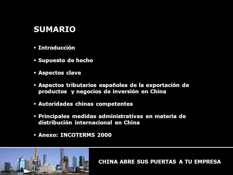 SUMARIO Introducción Supuesto de hecho Aspectos clave Aspectos tributarios españoles de la exportación de productos y negocios de inversión en China Autoridades chinas competentes Principales medidas administrativas en materia de distribución internacional en China Anexo: INCOTERMS 2000
