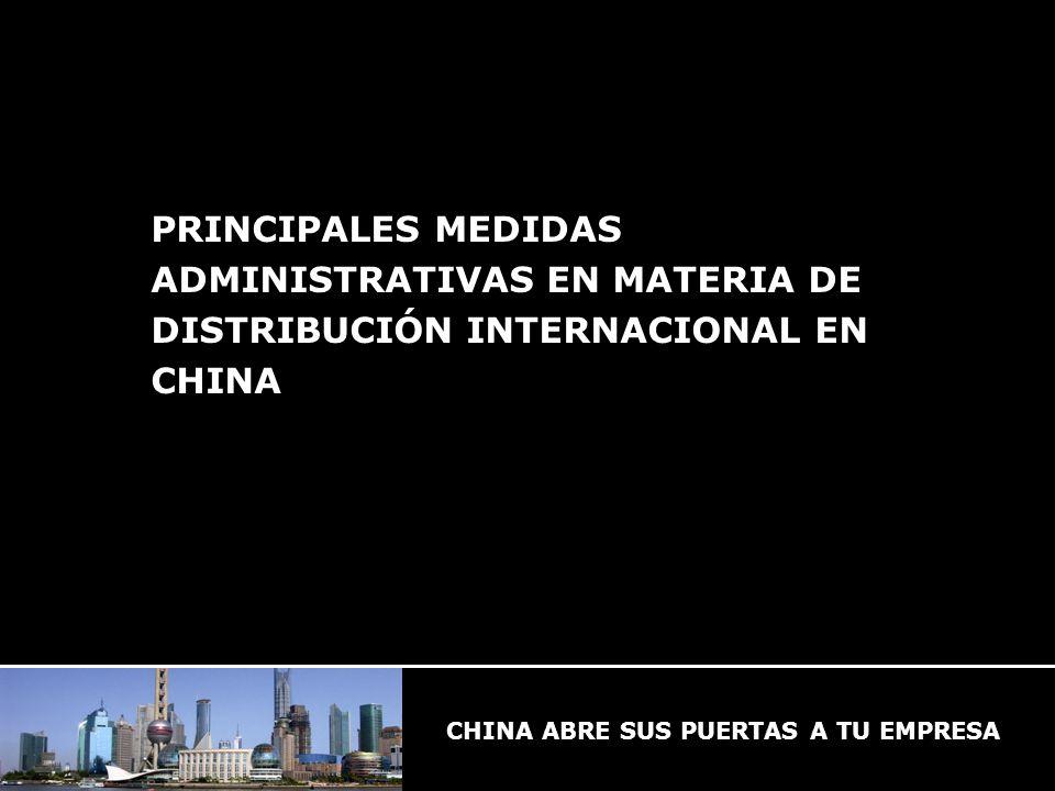 CHINA ABRE SUS PUERTAS A TU EMPRESA PRINCIPALES MEDIDAS ADMINISTRATIVAS EN MATERIA DE DISTRIBUCIÓN INTERNACIONAL EN CHINA CHINA ABRE SUS PUERTAS A TU EMPRESA