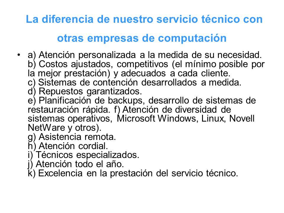 La diferencia de nuestro servicio técnico con otras empresas de computación a) Atención personalizada a la medida de su necesidad. b) Costos ajustados
