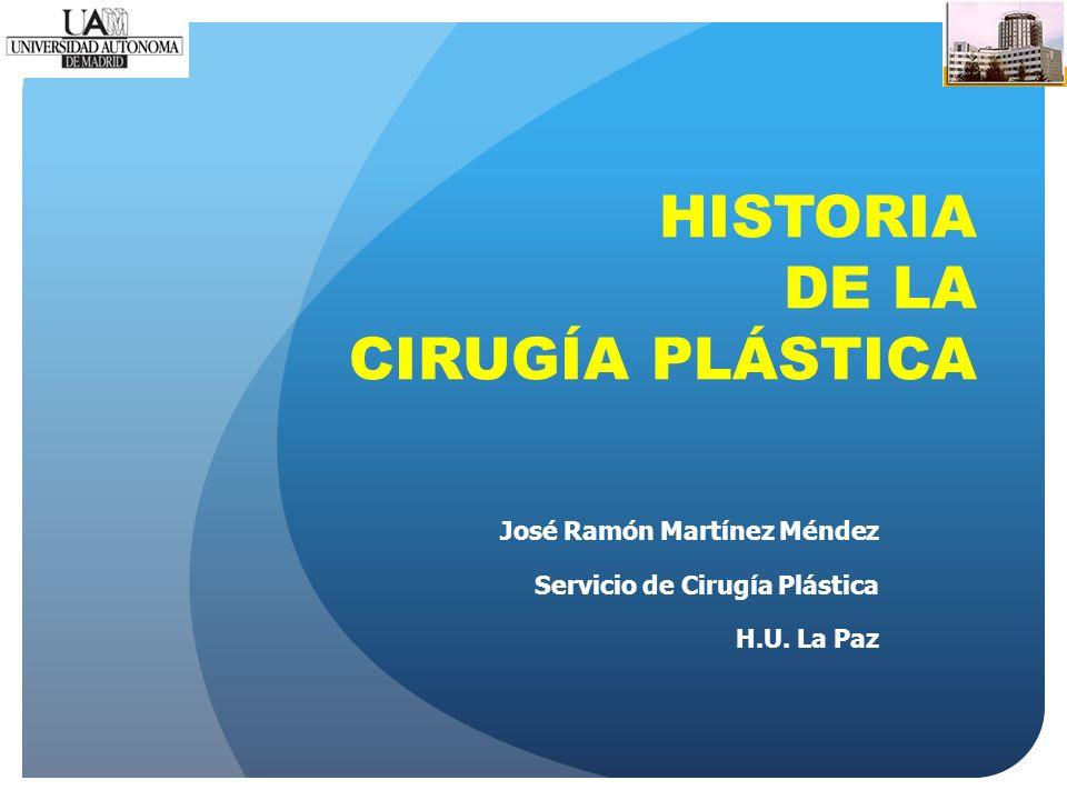 HISTORIA DE LA CIRUGÍA PLÁSTICA José Ramón Martínez Méndez Servicio de Cirugía Plástica H.U. La Paz