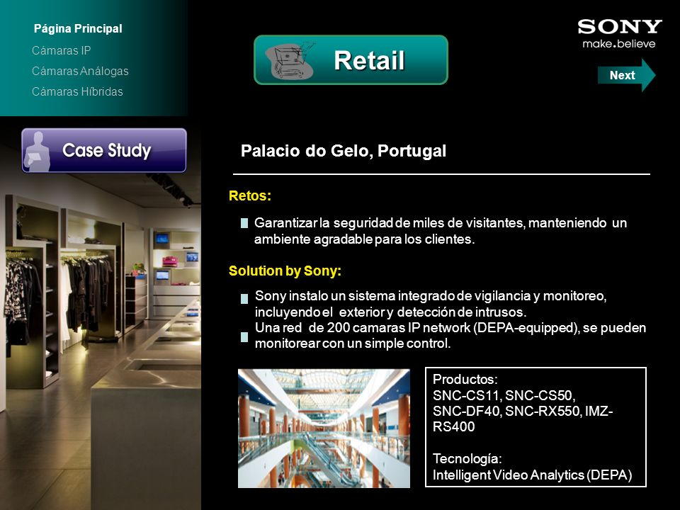 Palacio do Gelo, Portugal Solution by Sony: Productos: SNC-CS11, SNC-CS50, SNC-DF40, SNC-RX550, IMZ- RS400 Tecnología: Intelligent Video Analytics (DEPA) Garantizar la seguridad de miles de visitantes, manteniendo un ambiente agradable para los clientes.