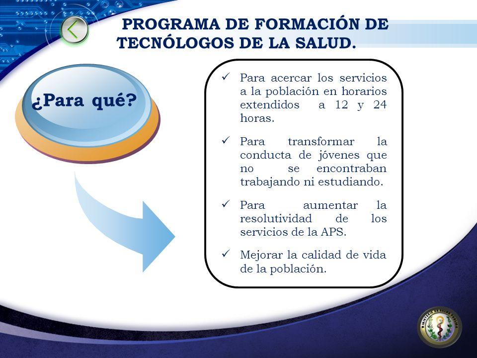 PROGRAMA DE FORMACIÓN DE TECNÓLOGOS DE LA SALUD. ¿Para qué? Para acercar los servicios a la población en horarios extendidos a 12 y 24 horas. Para tra