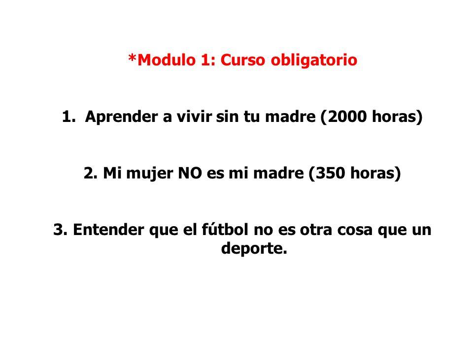 *Modulo 1: Curso obligatorio 1.Aprender a vivir sin tu madre (2000 horas) 2. Mi mujer NO es mi madre (350 horas) 3. Entender que el fútbol no es otra