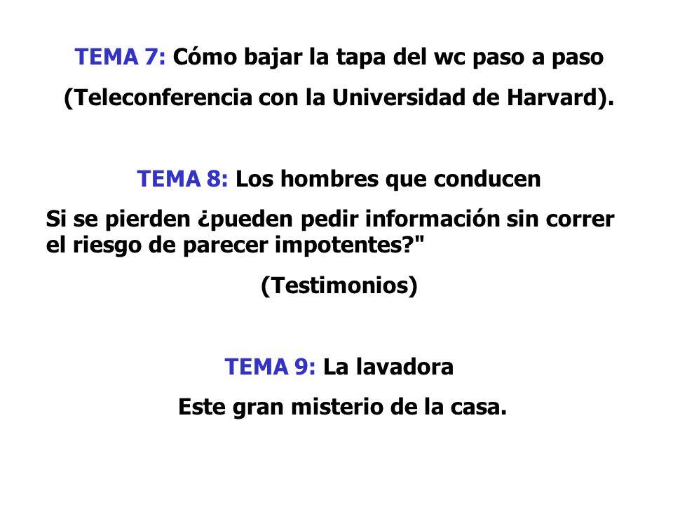 TEMA 7: Cómo bajar la tapa del wc paso a paso (Teleconferencia con la Universidad de Harvard). TEMA 8: Los hombres que conducen Si se pierden ¿pueden