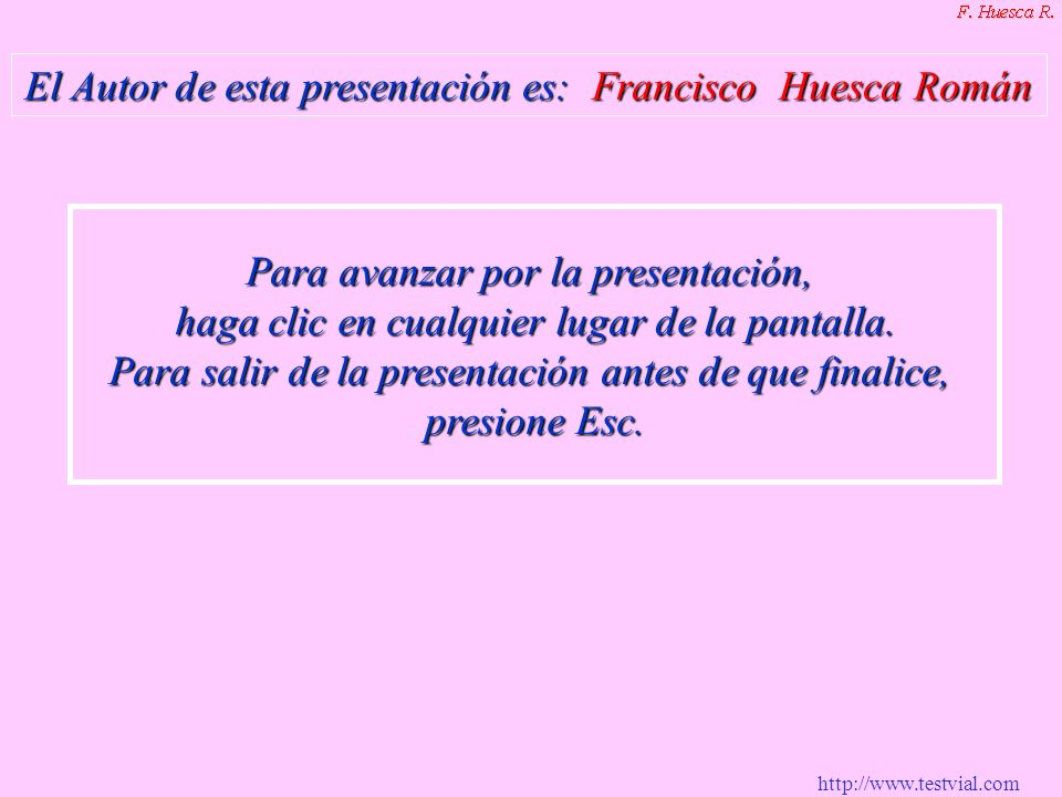 http://www.testvial.com El Autor de esta presentación es: Francisco Huesca Román Para avanzar por la presentación, haga clic en cualquier lugar de la