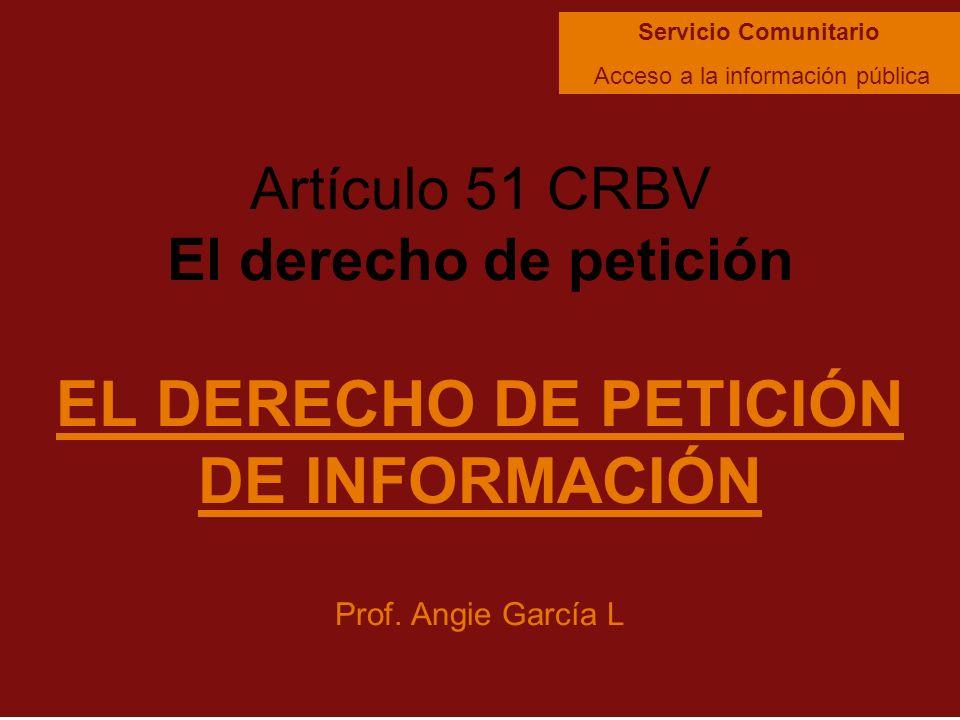 Artículo 51 CRBV El derecho de petición EL DERECHO DE PETICIÓN DE INFORMACIÓN Prof. Angie García L Servicio Comunitario Acceso a la información públic