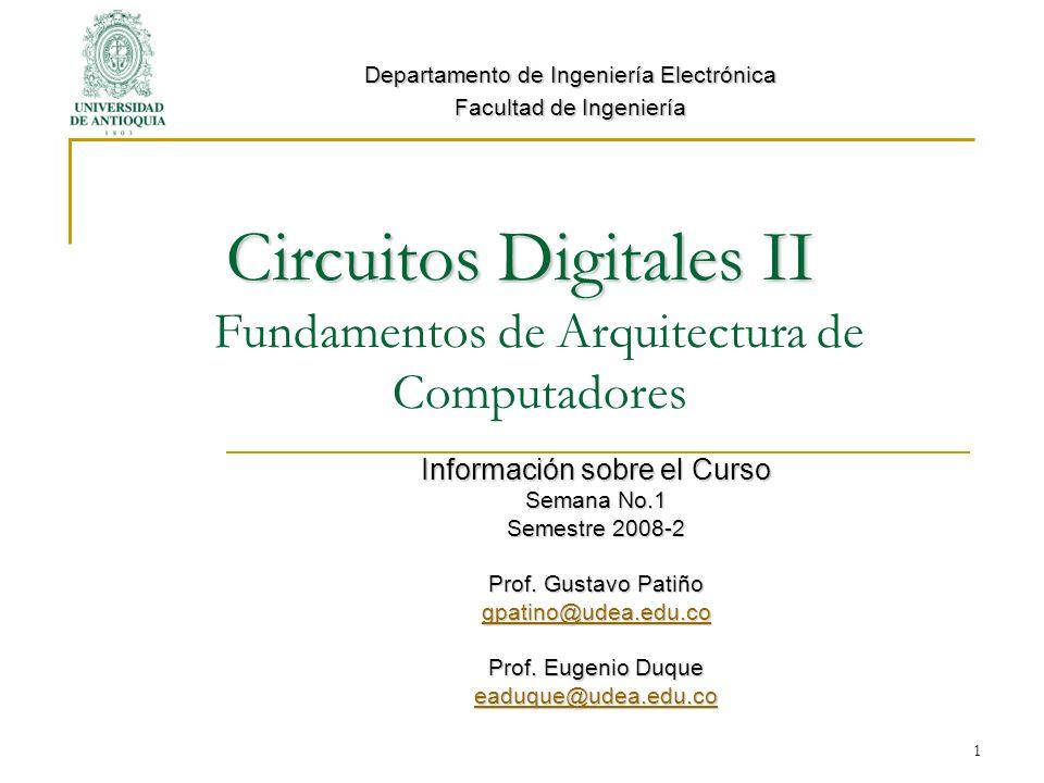 1 Circuitos Digitales II Circuitos Digitales II Fundamentos de Arquitectura de Computadores Información sobre el Curso Semana No.1 Semestre 2008-2 Prof.