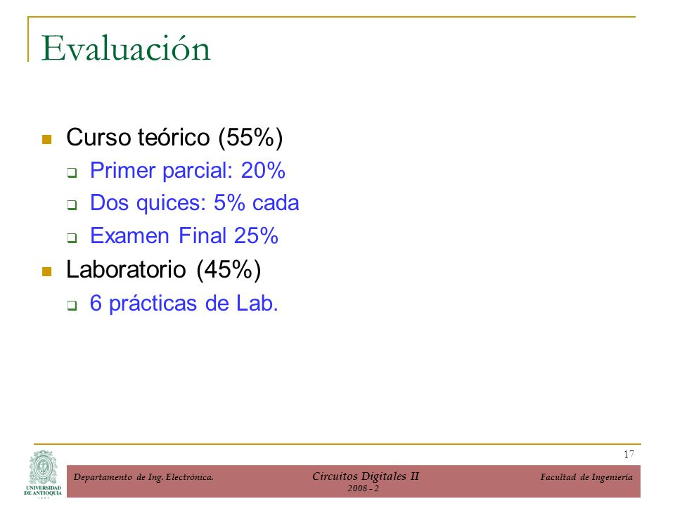 Evaluación Curso teórico (55%) Primer parcial: 20% Dos quices: 5% cada Examen Final 25% Laboratorio (45%) 6 prácticas de Lab.