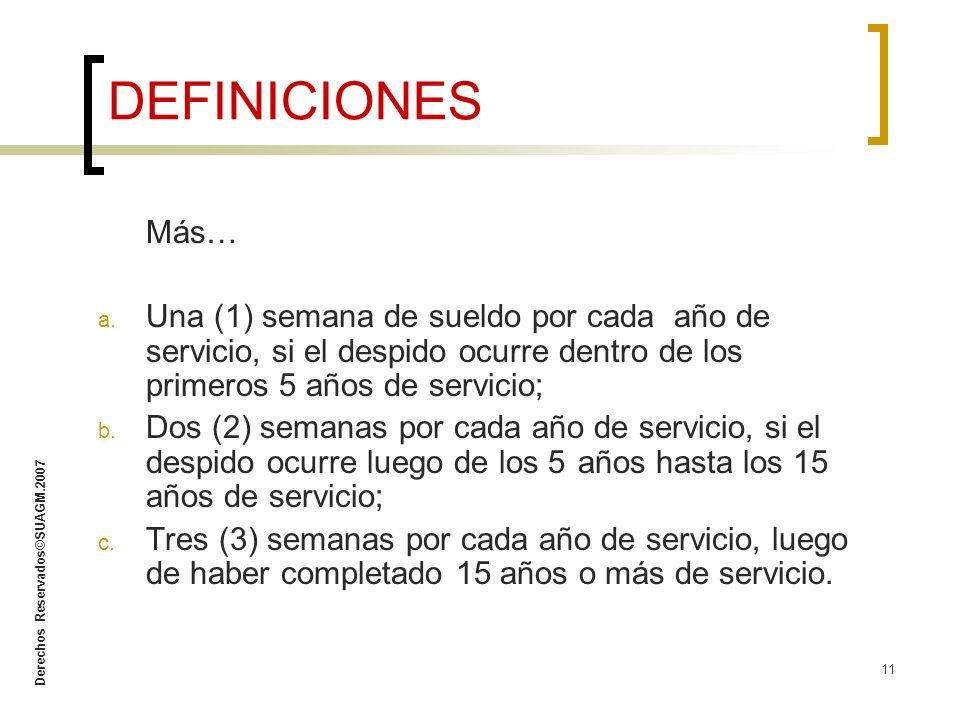 Derechos Reservados©SUAGM.2007 11 Más… a. Una (1) semana de sueldo por cada año de servicio, si el despido ocurre dentro de los primeros 5 años de ser
