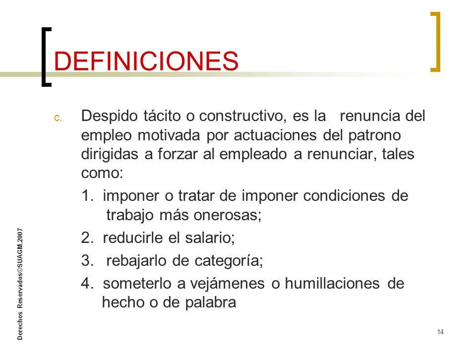 Derechos Reservados©SUAGM.2007 14 c. Despido tácito o constructivo, es larenuncia del empleo motivada por actuaciones del patrono dirigidas a forzar a