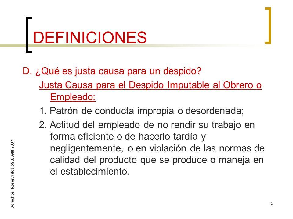 Derechos Reservados©SUAGM.2007 15 DEFINICIONES D. ¿Qué es justa causa para un despido? Justa Causa para el Despido Imputable al Obrero o Empleado: 1.