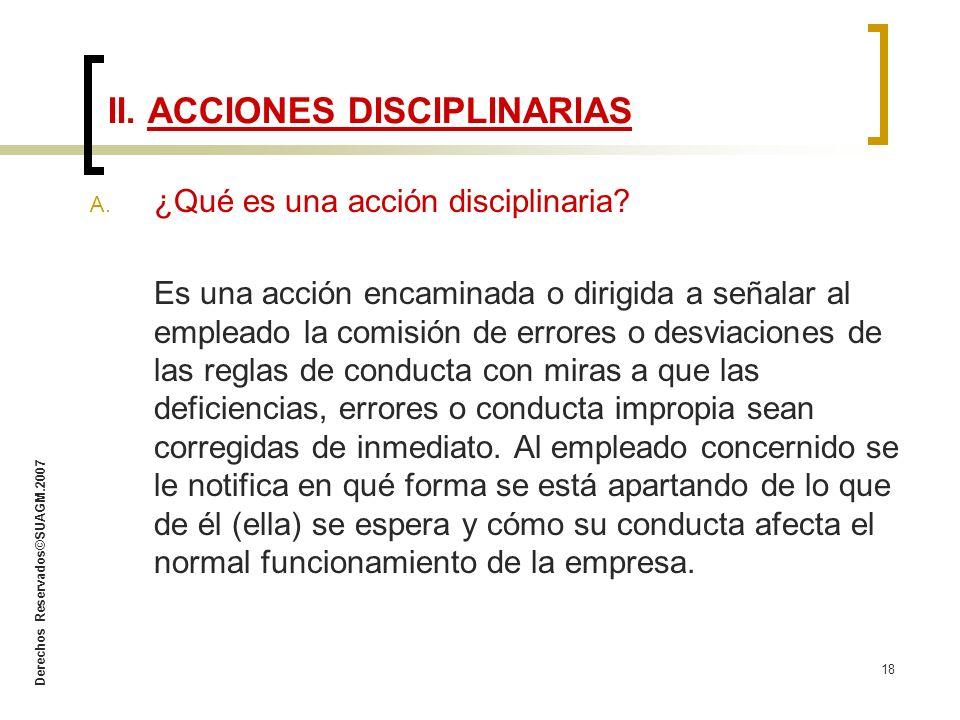 Derechos Reservados©SUAGM.2007 18 A. ¿Qué es una acción disciplinaria? Es una acción encaminada o dirigida a señalar al empleado la comisión de errore