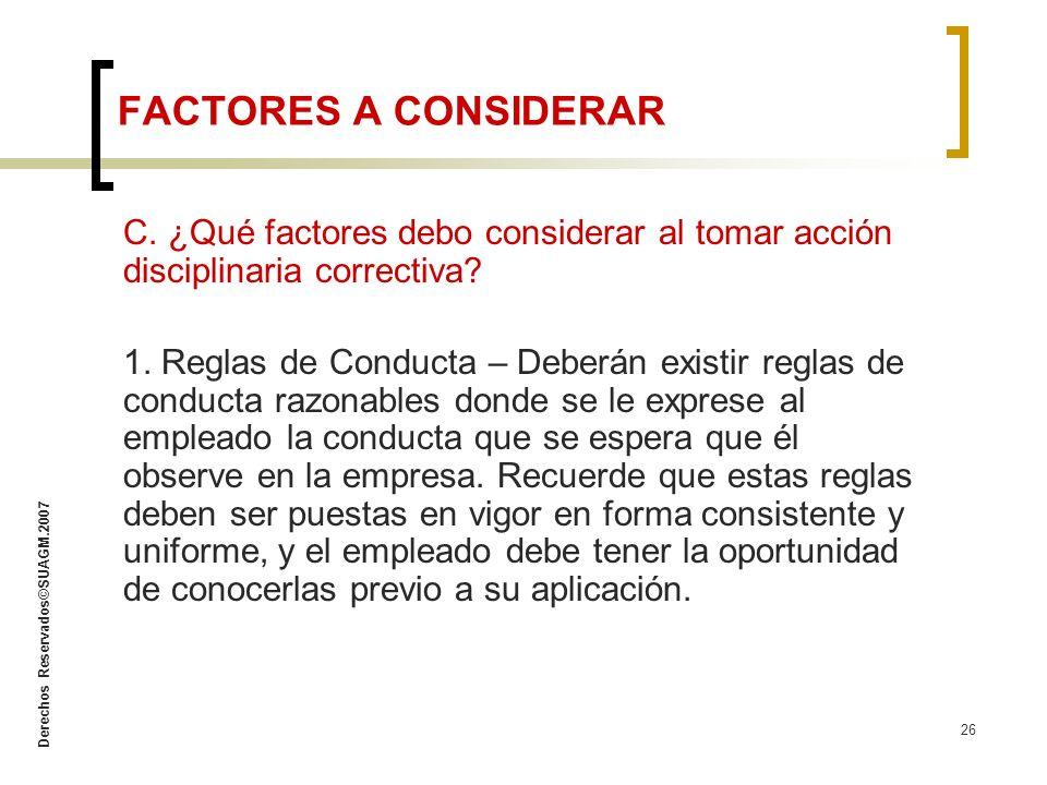 Derechos Reservados©SUAGM.2007 26 C. ¿Qué factores debo considerar al tomar acción disciplinaria correctiva? 1. Reglas de Conducta – Deberán existir r
