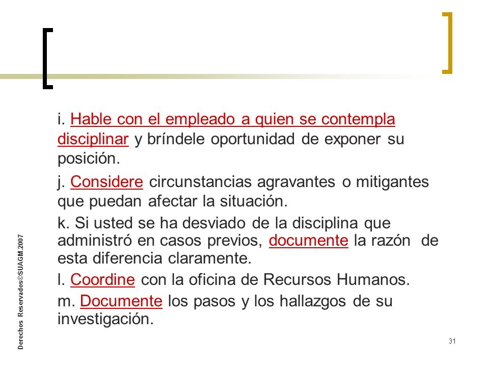 Derechos Reservados©SUAGM.2007 31 i. Hable con el empleado a quien se contempla disciplinar y bríndele oportunidad de exponer su posición. j. Consider