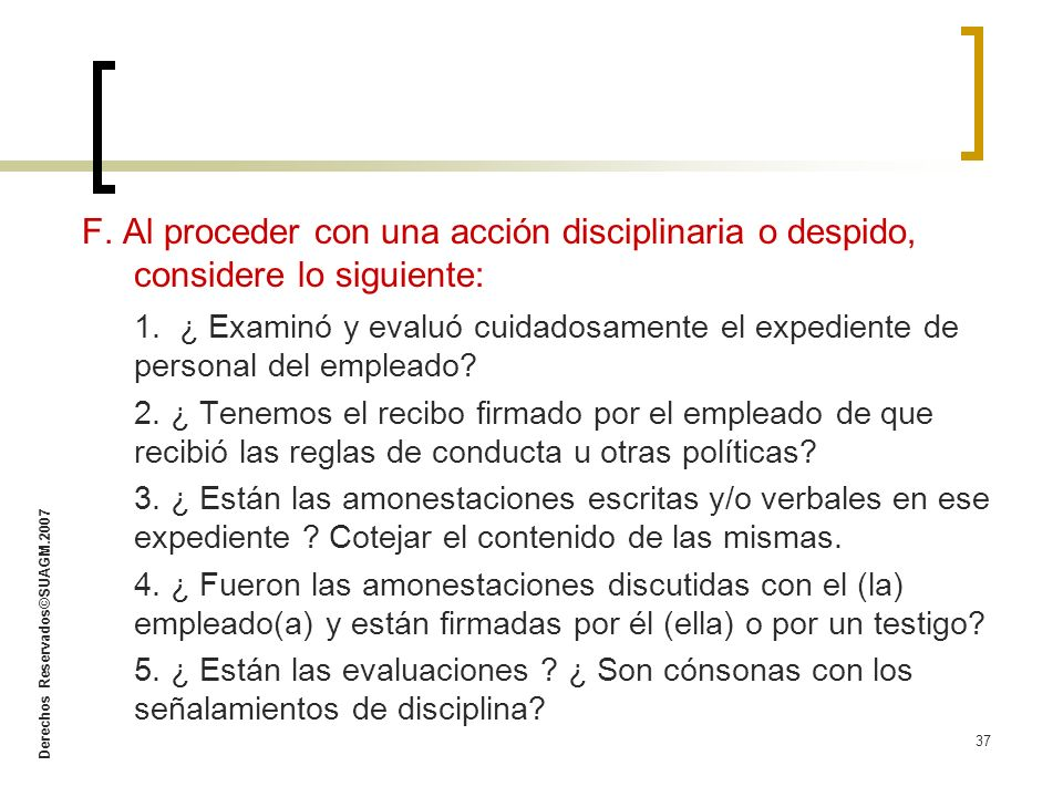 Derechos Reservados©SUAGM.2007 37 F. Al proceder con una acción disciplinaria o despido, considere lo siguiente: 1. ¿ Examinó y evaluó cuidadosamente