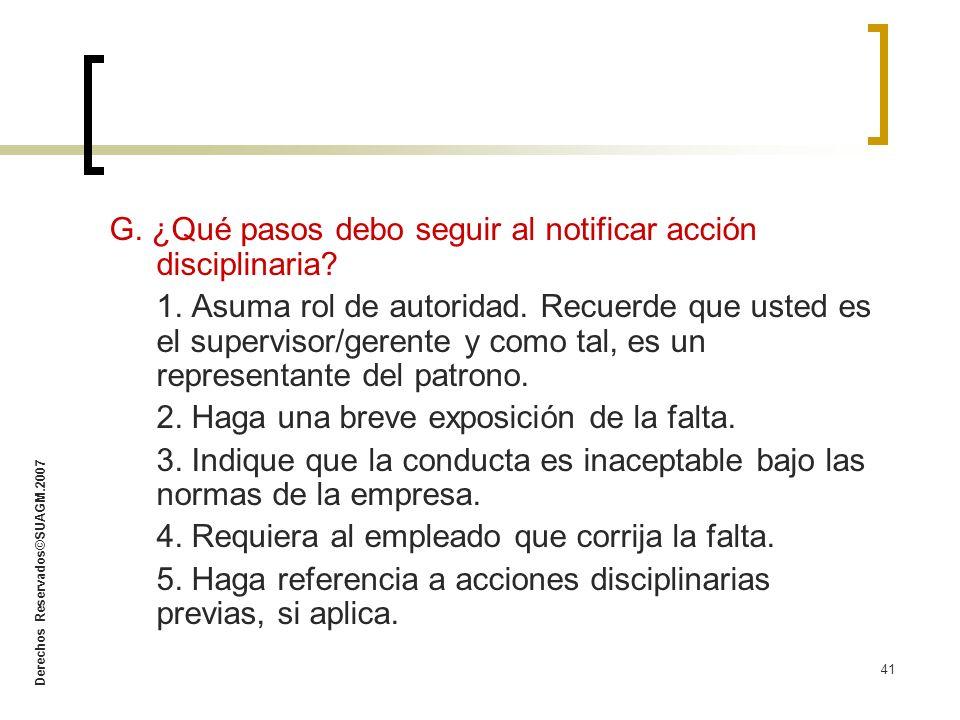 Derechos Reservados©SUAGM.2007 41 G. ¿Qué pasos debo seguir al notificar acción disciplinaria? 1. Asuma rol de autoridad. Recuerde que usted es el sup