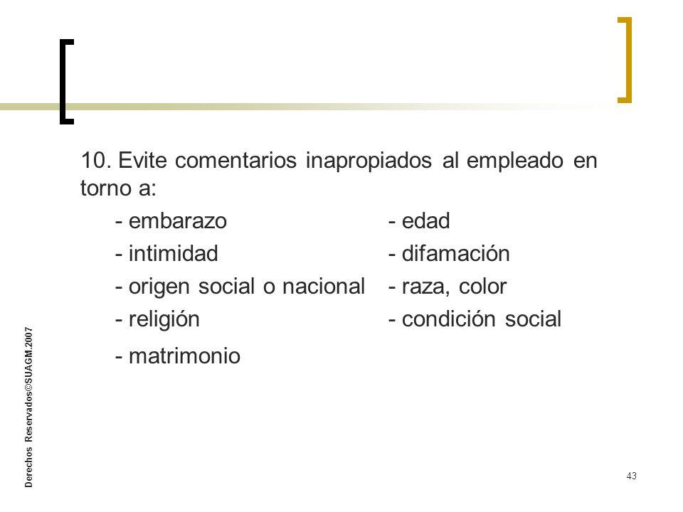 Derechos Reservados©SUAGM.2007 43 10. Evite comentarios inapropiados al empleado en torno a: - embarazo- edad - intimidad- difamación - origen social