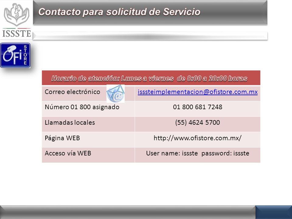 Correo electrónicoisssteimplementacion@ofistore.com.mx Número 01 800 asignado01 800 681 7248 Llamadas locales(55) 4624 5700 Página WEBhttp://www.ofistore.com.mx/ Acceso vía WEBUser name: issste password: issste