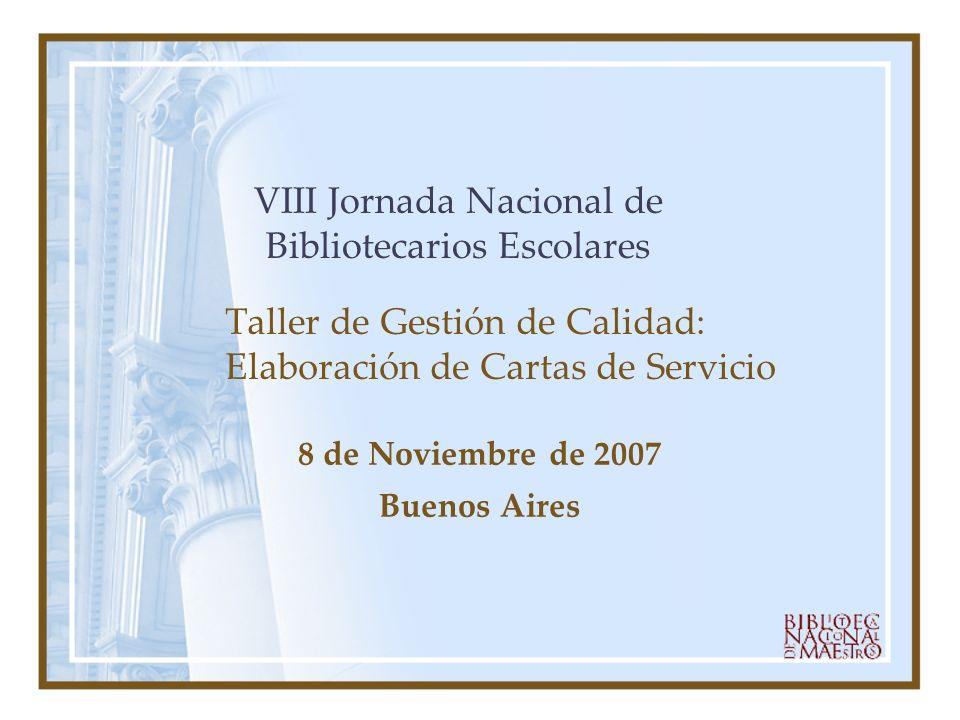 Taller de Gestión de Calidad: Elaboración de Cartas de Servicio 8 de Noviembre de 2007 Buenos Aires VIII Jornada Nacional de Bibliotecarios Escolares