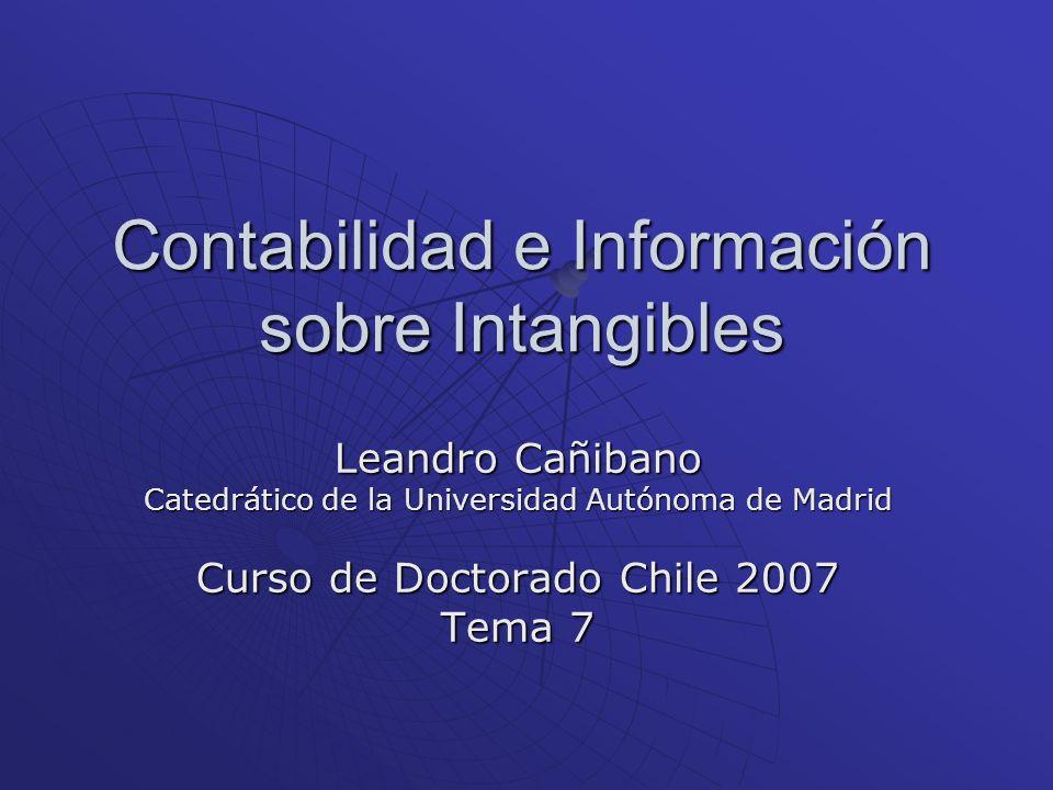 Contabilidad e Información sobre Intangibles Leandro Cañibano Catedrático de la Universidad Autónoma de Madrid Curso de Doctorado Chile 2007 Tema 7