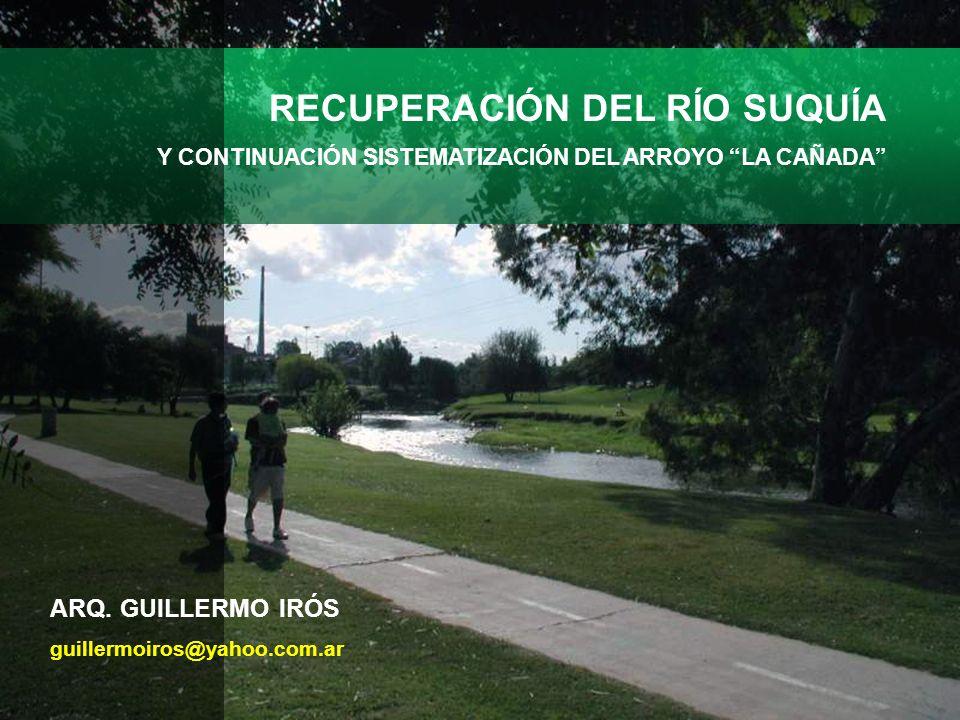ARQ. GUILLERMO IRÓS guillermoiros@yahoo.com.ar RECUPERACIÓN DEL RÍO SUQUÍA Y CONTINUACIÓN SISTEMATIZACIÓN DEL ARROYO LA CAÑADA