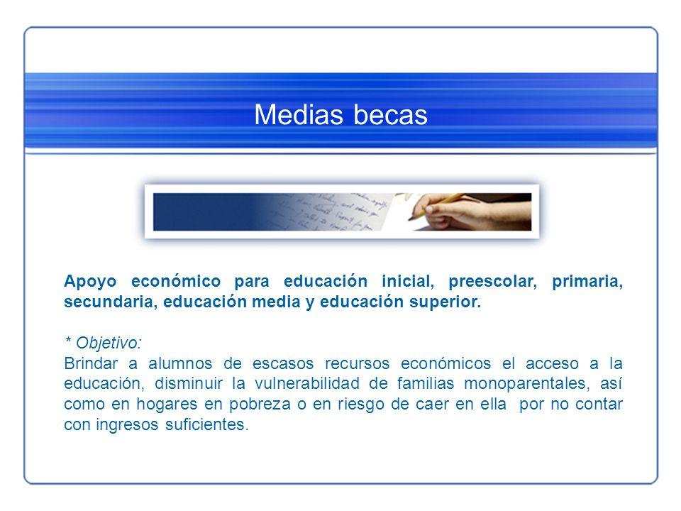 Medias becas Apoyo económico para educación inicial, preescolar, primaria, secundaria, educación media y educación superior. * Objetivo: Brindar a alu