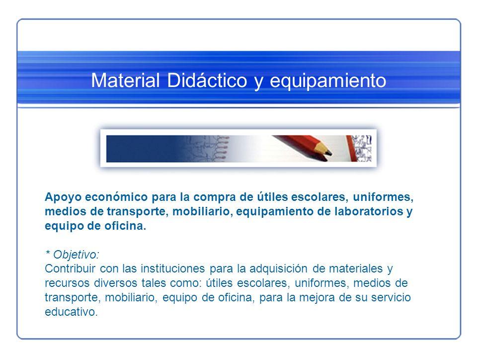 Material Didáctico y equipamiento Apoyo económico para la compra de útiles escolares, uniformes, medios de transporte, mobiliario, equipamiento de lab