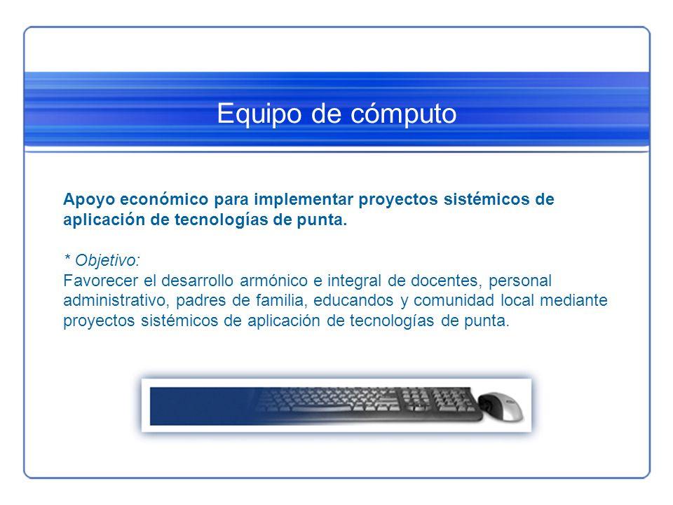 Equipo de cómputo Apoyo económico para implementar proyectos sistémicos de aplicación de tecnologías de punta. * Objetivo: Favorecer el desarrollo arm