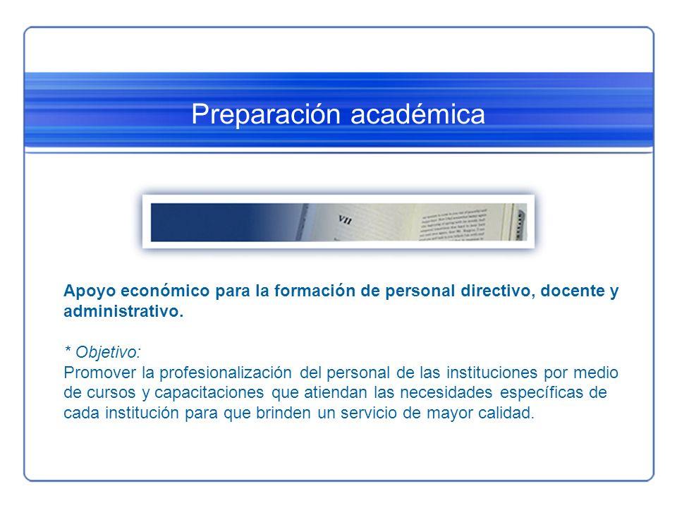 Preparación académica Apoyo económico para la formación de personal directivo, docente y administrativo. * Objetivo: Promover la profesionalización de