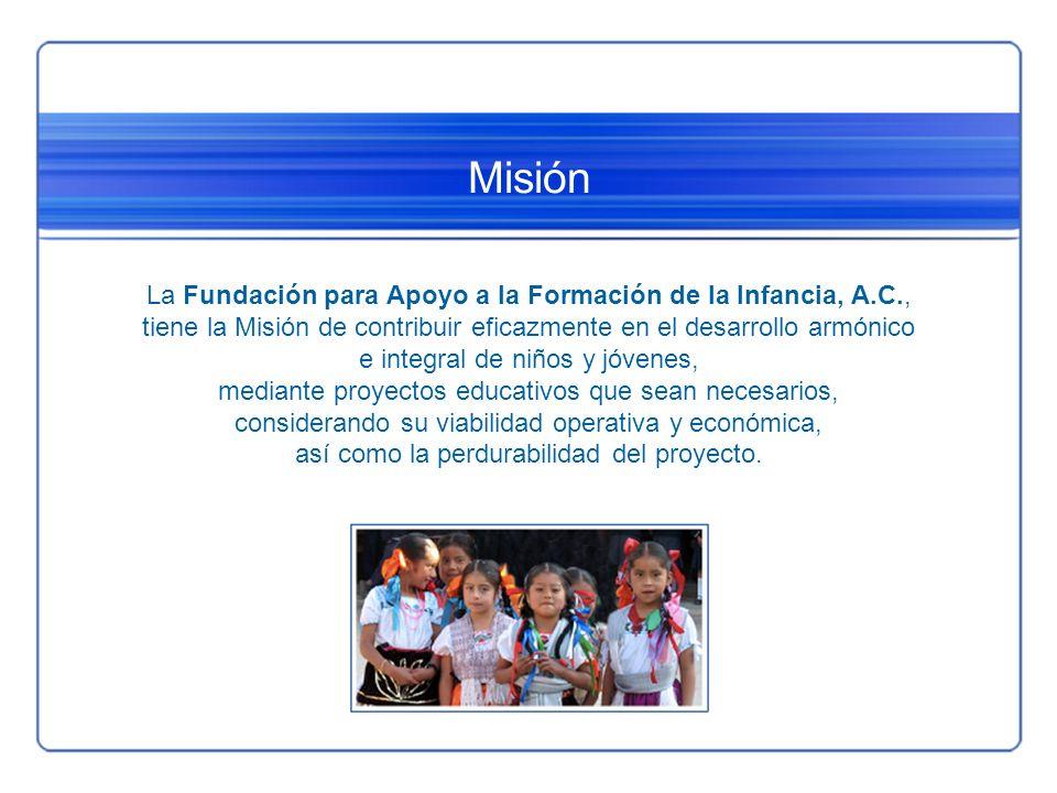 Misión La Fundación para Apoyo a la Formación de la Infancia, A.C., tiene la Misión de contribuir eficazmente en el desarrollo armónico e integral de