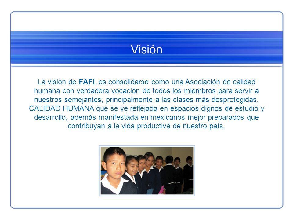 Visión La visión de FAFI, es consolidarse como una Asociación de calidad humana con verdadera vocación de todos los miembros para servir a nuestros se