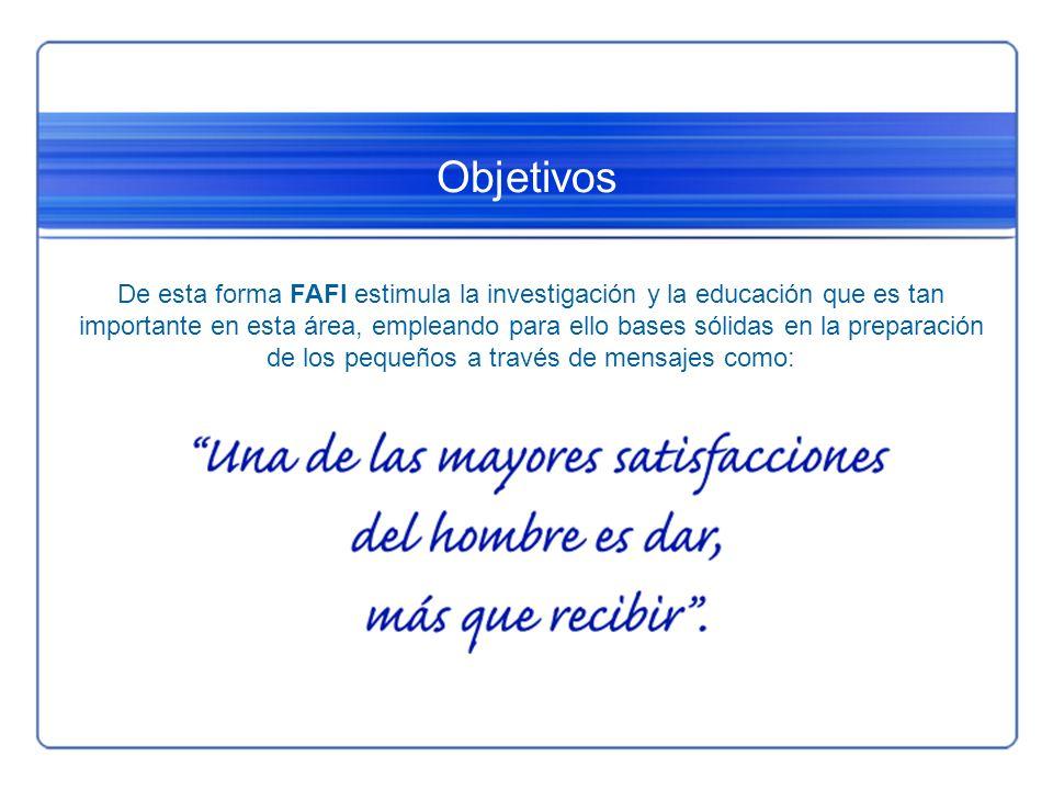Objetivos De esta forma FAFI estimula la investigación y la educación que es tan importante en esta área, empleando para ello bases sólidas en la prep