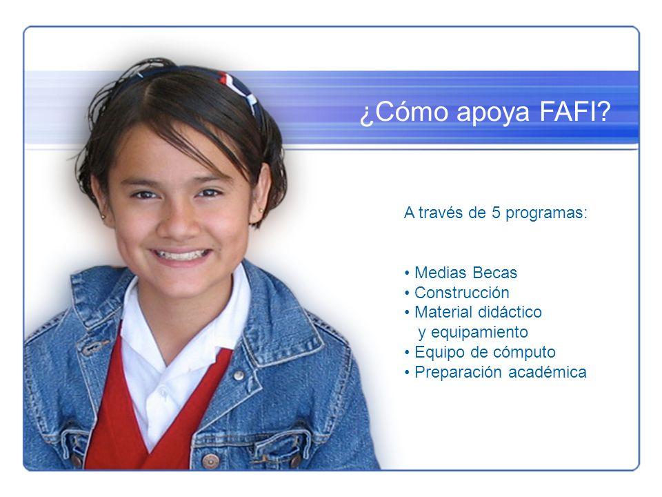 ¿Cómo apoya FAFI? A través de 5 programas: Medias Becas Construcción Material didáctico y equipamiento Equipo de cómputo Preparación académica