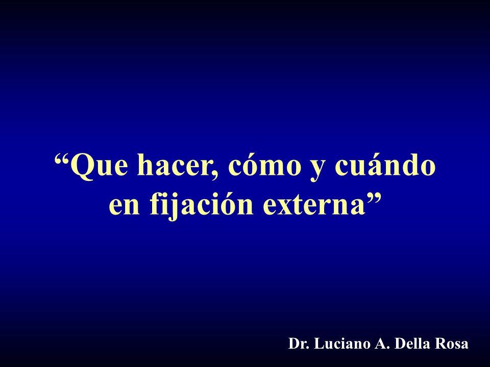 Que hacer, cómo y cuándo en fijación externa Dr. Luciano A. Della Rosa