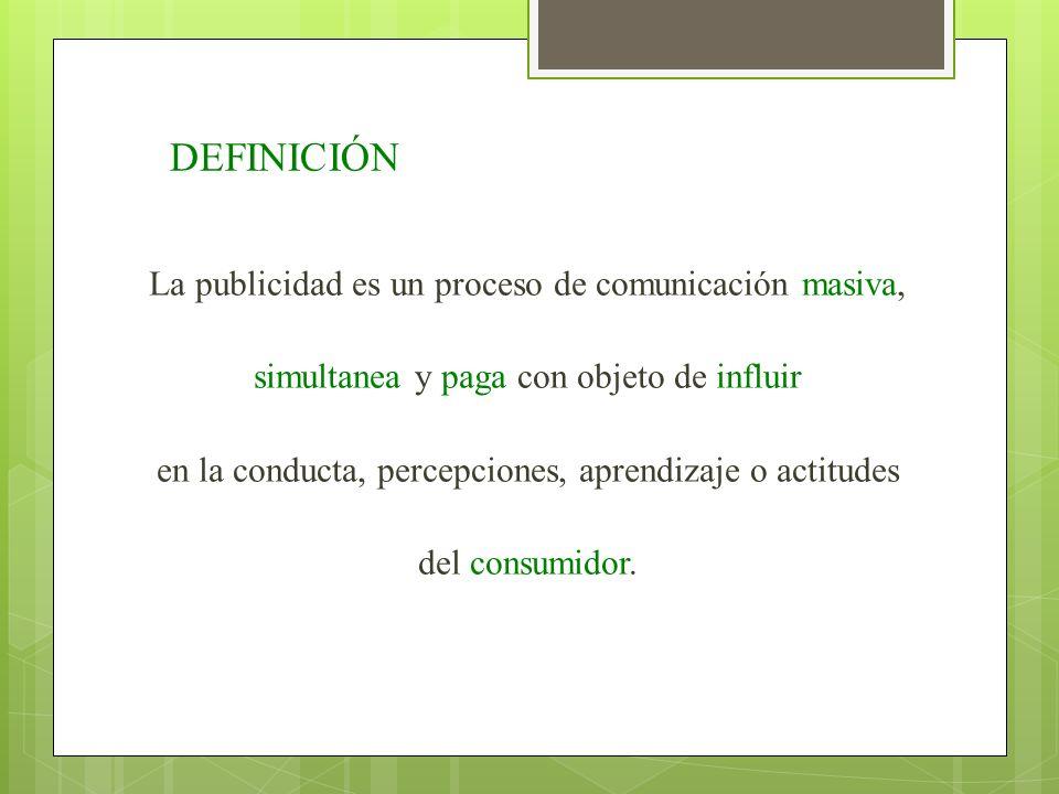 DEFINICIÓN La publicidad es un proceso de comunicación masiva, simultanea y paga con objeto de influir en la conducta, percepciones, aprendizaje o act