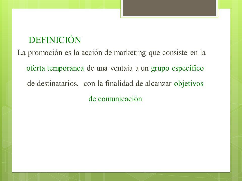 DEFINICIÓN La promoción es la acción de marketing que consiste en la oferta temporanea de una ventaja a un grupo específico de destinatarios, con la f
