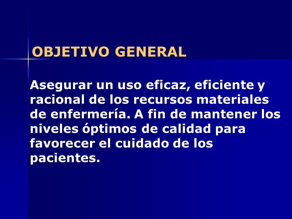 OBJETIVO GENERAL Asegurar un uso eficaz, eficiente y racional de los recursos materiales de enfermería. A fin de mantener los niveles óptimos de calid