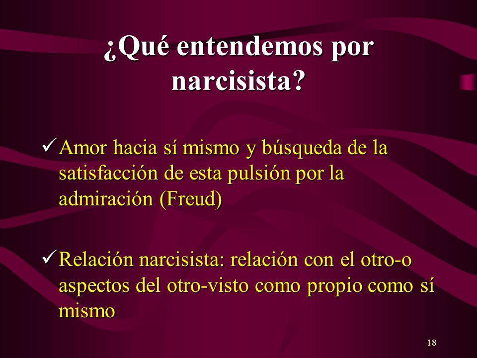 18 ¿Qué entendemos por narcisista? Amor hacia sí mismo y búsqueda de la satisfacción de esta pulsión por la admiración (Freud) Amor hacia sí mismo y b