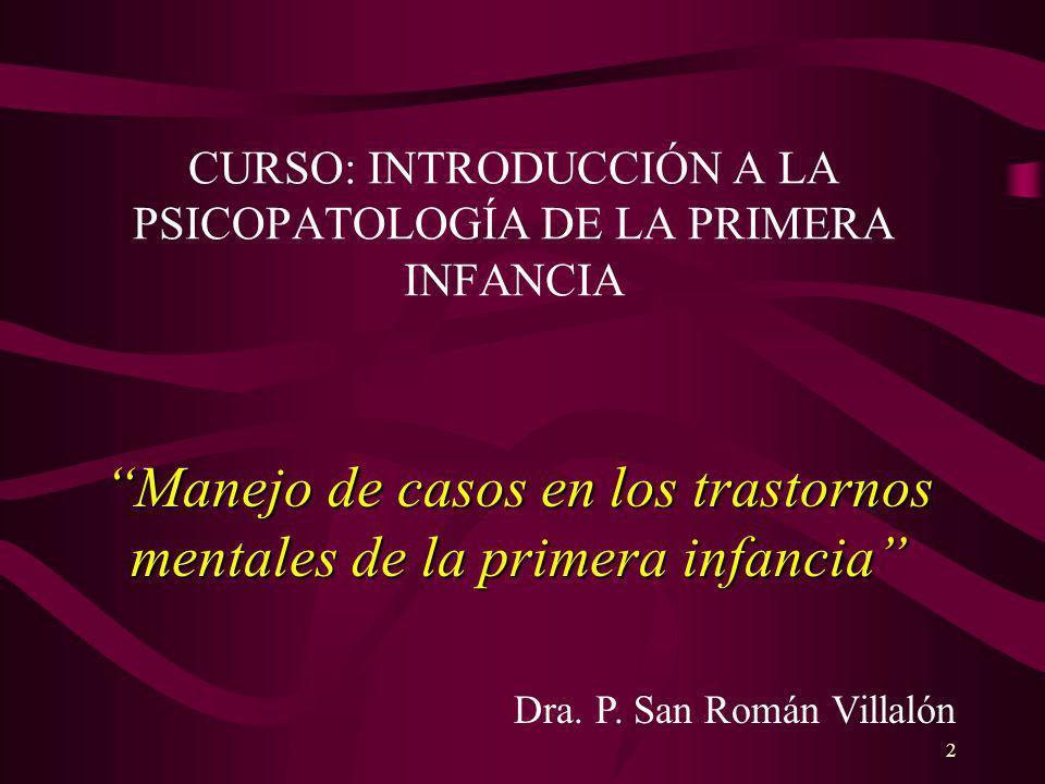 2 CURSO: INTRODUCCIÓN A LA PSICOPATOLOGÍA DE LA PRIMERA INFANCIA Manejo de casos en los trastornos mentales de la primera infancia Dra. P. San Román V