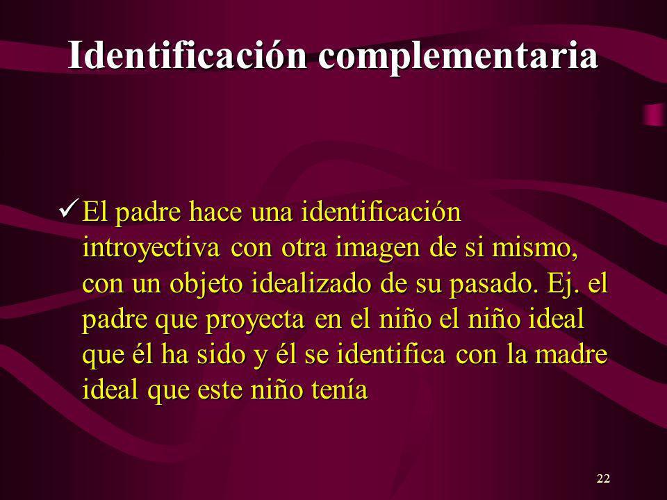 22 Identificación complementaria El padre hace una identificación introyectiva con otra imagen de si mismo, con un objeto idealizado de su pasado. Ej.