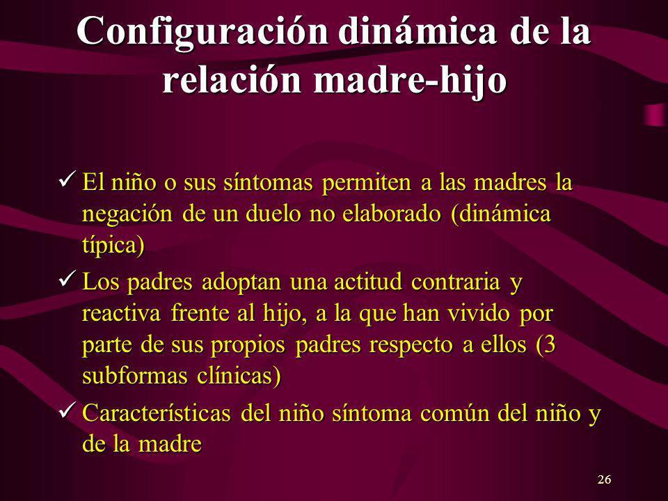 26 Configuración dinámica de la relación madre-hijo El niño o sus síntomas permiten a las madres la negación de un duelo no elaborado (dinámica típica