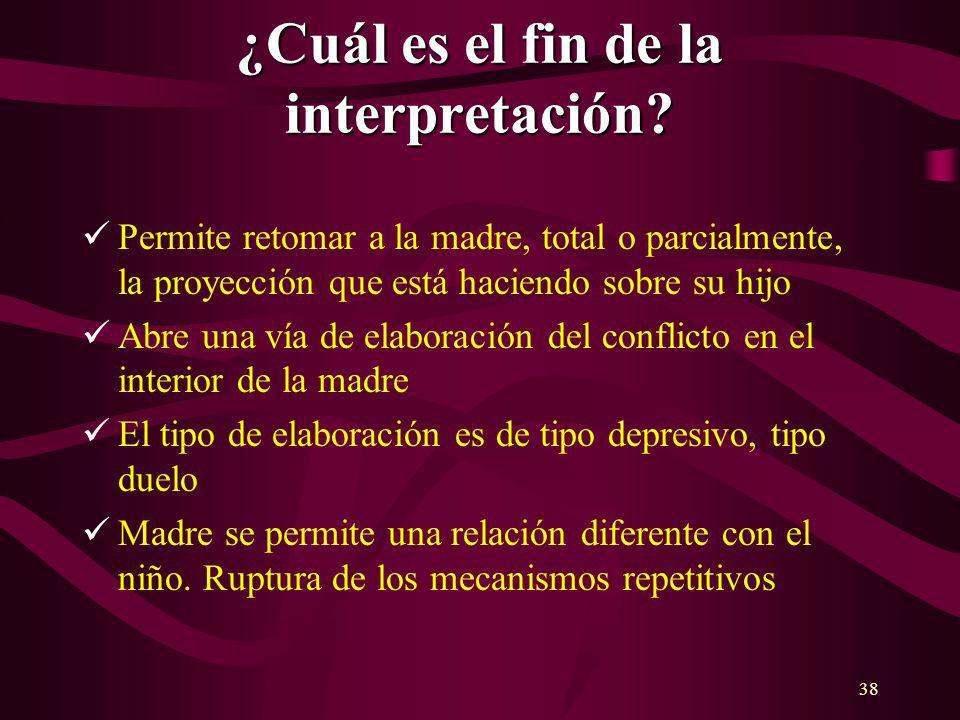 38 ¿Cuál es el fin de la interpretación? Permite retomar a la madre, total o parcialmente, la proyección que está haciendo sobre su hijo Abre una vía