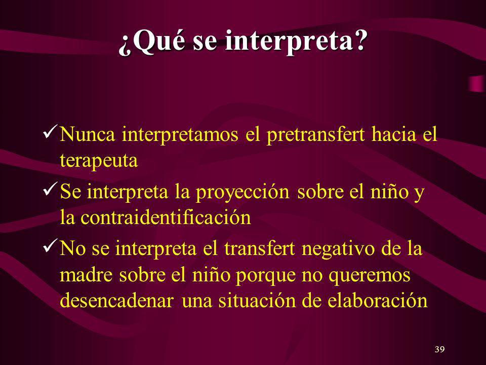 39 ¿Qué se interpreta? Nunca interpretamos el pretransfert hacia el terapeuta Se interpreta la proyección sobre el niño y la contraidentificación No s