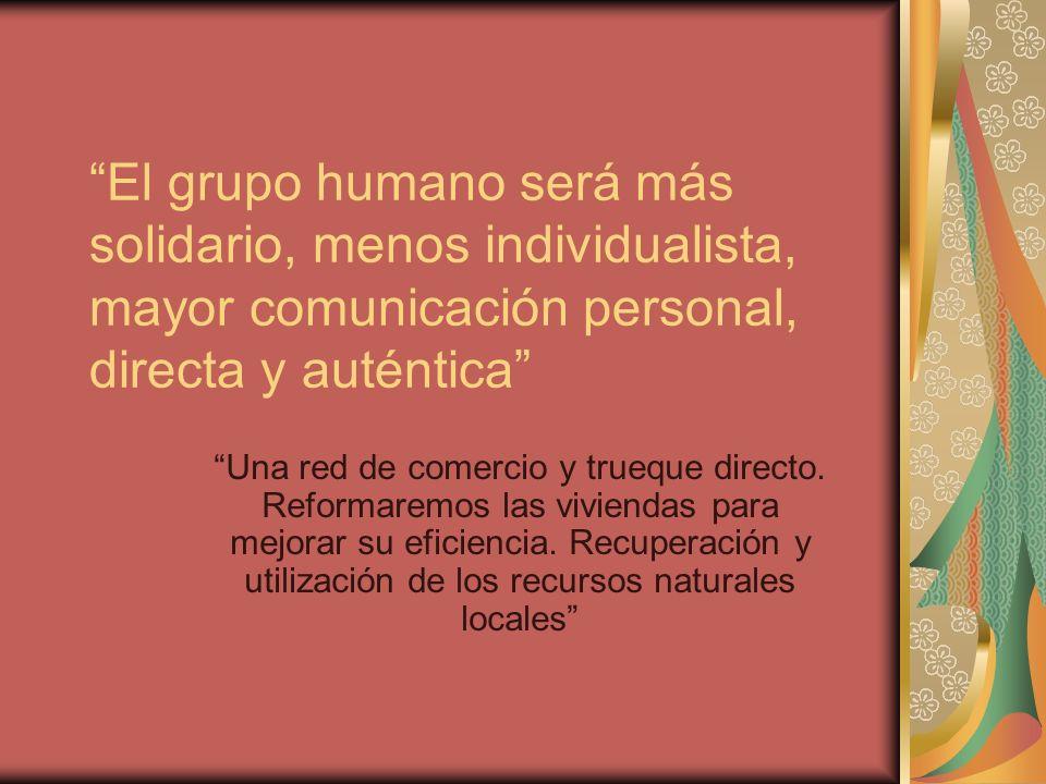 El grupo humano será más solidario, menos individualista, mayor comunicación personal, directa y auténtica Una red de comercio y trueque directo.